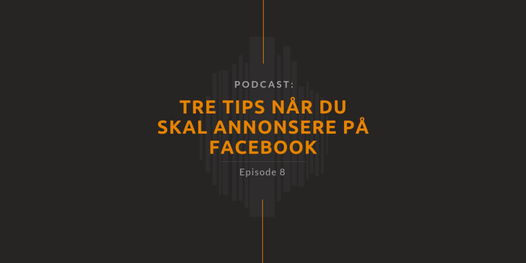 podcast Episode 8 - Tre tips når du skal annonsere på Facebook