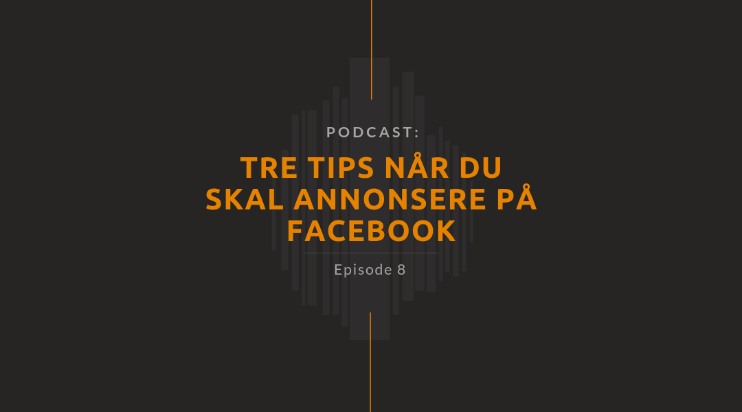 Podcast episode 8 – Tre tips når du skal annonsere på Facebook